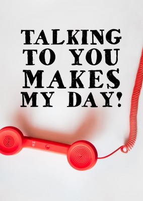 TALKING TO YOU MAKES MY DAY!