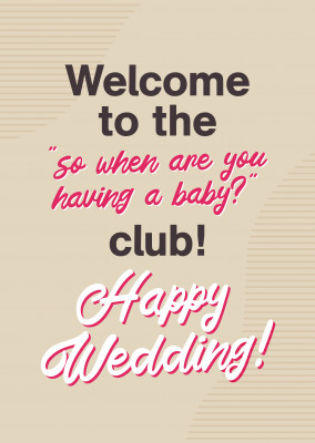 Welcome to the so when are you having a baby?club, Happy Wedding!