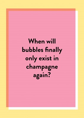 When will bubbles finally only exist in champagne again?