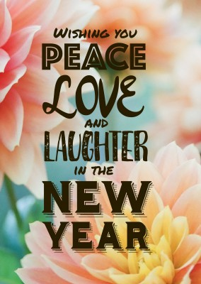 Wishing you Peace LOVE and Laughter in the NEW YEAR