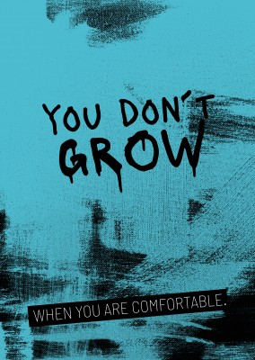You don´t grow...When you are comfortable. Motivation