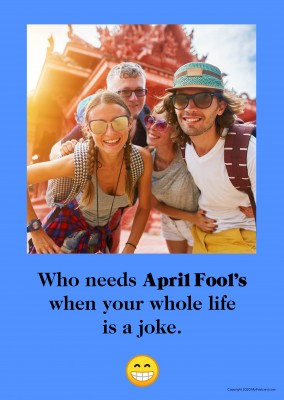 Who needs April Fool's when your whole life is a joke.