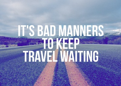 It's bad manners to keep travel waiting
