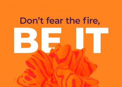 Don't fear the fire, Be it