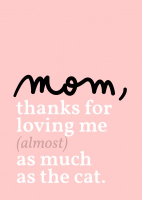 Mom, thanks for loving me almost as much as the cat!