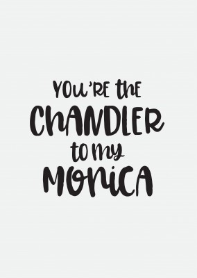 You're the Chandler to my Monica