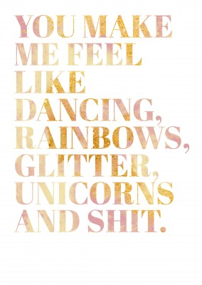 You make me feel like dancing, rainbows, glitter, unicorns and shit.