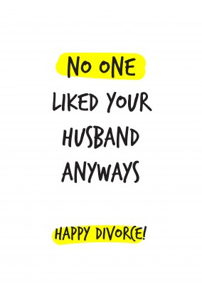 No one liked your husband anyways. Happy divorce!