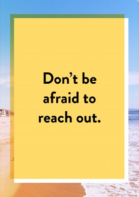 Don't be afraid to reach out.