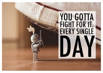 you gotta fight for it every single day Spruch