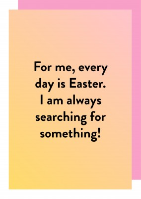 For me, every day is Easter.
