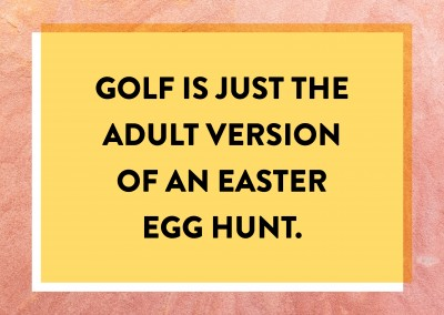 Golf is just an adult version of an Easter egg hunt.