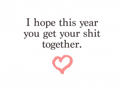 I hope this year you get your shit together.