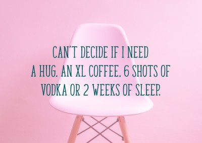 Can't decide if I need a hug, an XL coffee, 6 shots of vodka or 2 weeks of sleep.