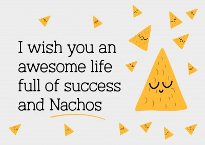 I wish you an awesome life full of success and Nachos