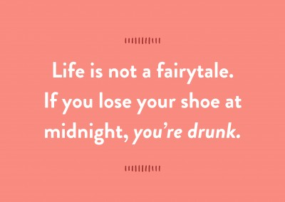 Life is not a fairytale. If you lose your shoe at midnight, youРђЎre drunk.