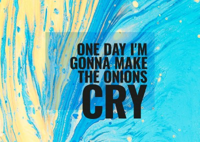 One day I am gonna make the onions cry.