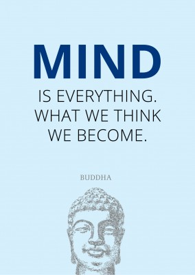 Mind is everything. We we thing we become.
