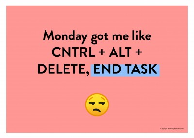 Monday got me like CNTRL + ALT + DELETE, END TASK