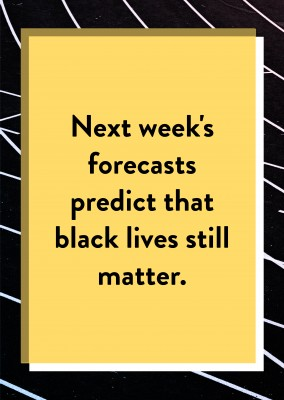 Next week's forecasts predict that black lives still matter.
