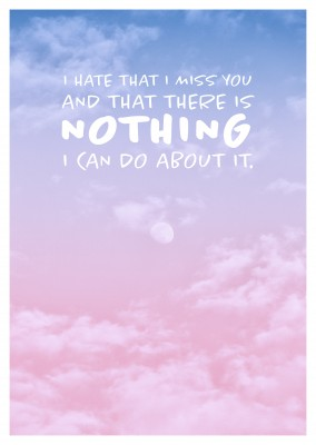 I hate that I miss you and that there's nothing I can do about it Spruch