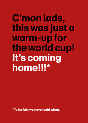 C'mon lads, this was just a warm-up! It's coming home!