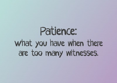 Patience: what you have when there are too many witnesses