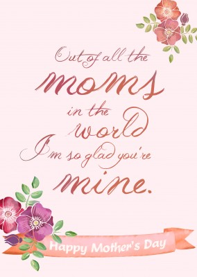 Out of all the moms in the world i am so glad you are mine