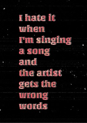I hate it when I'm singing a song and the artists gets the wrong words funny quote