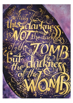 What if What if this darkness not the darkness of the tomb but the darkness of the womb