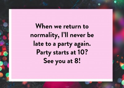 When we return to normality, I'll never be late to a party again.