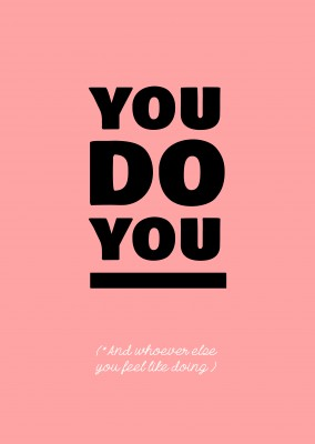 You do you. And whoever else you feel like doing!