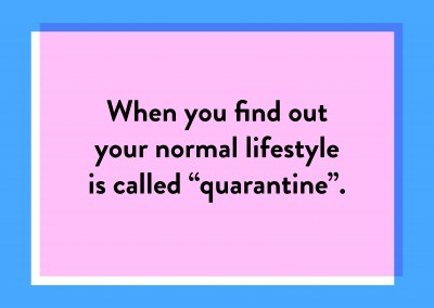 "When you find out your normal lifestyle is called ""quarantine"""